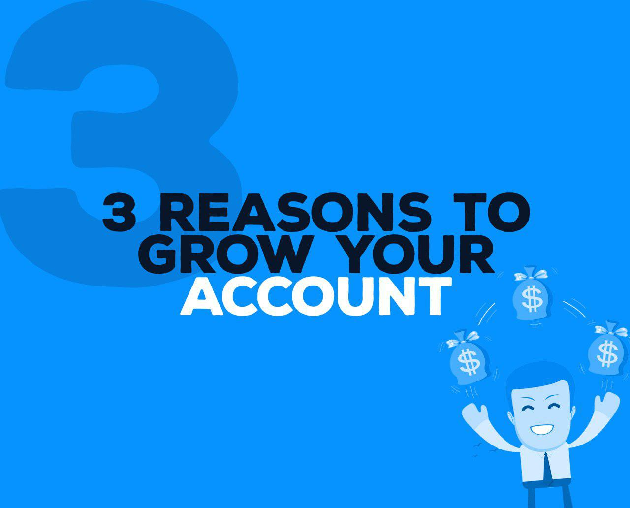 3 REASONS TO GROW YOUR ACCOUNT